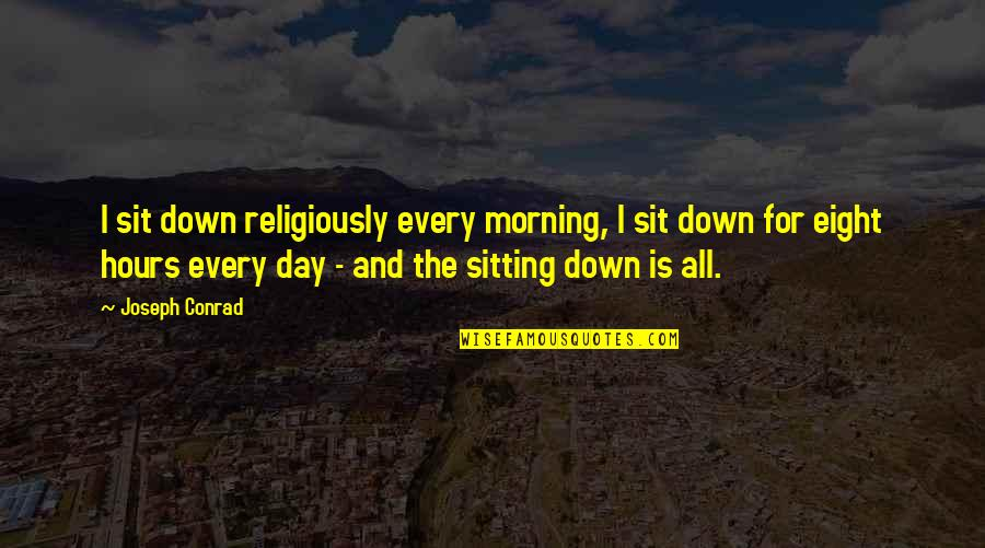 Sitting Down Quotes By Joseph Conrad: I sit down religiously every morning, I sit