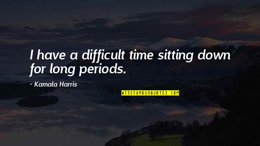 Sitting Down Quotes By Kamala Harris: I have a difficult time sitting down for