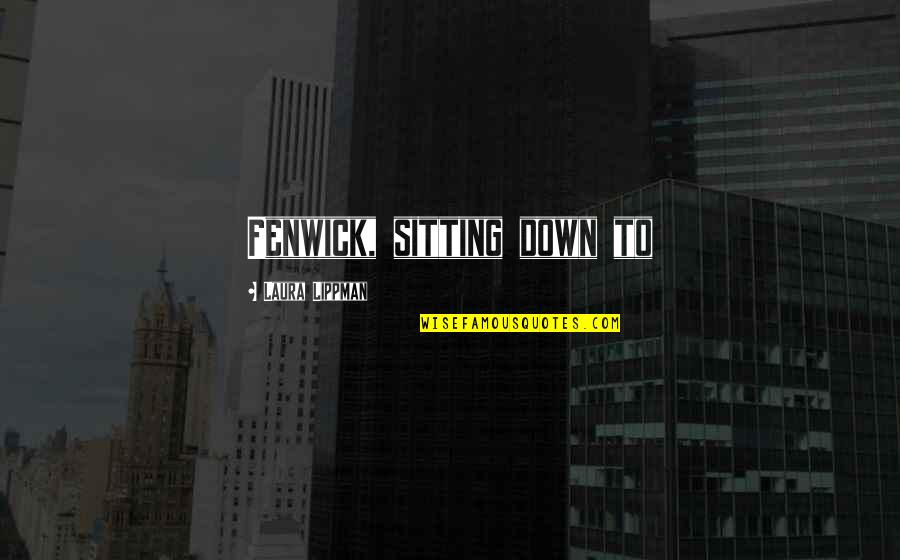 Sitting Down Quotes By Laura Lippman: Fenwick, sitting down to