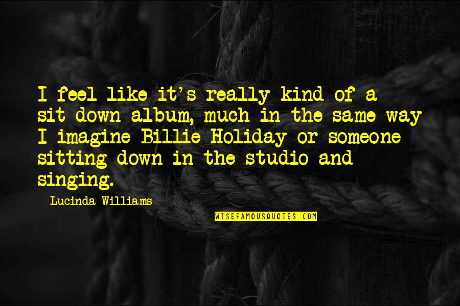 Sitting Down Quotes By Lucinda Williams: I feel like it's really kind of a