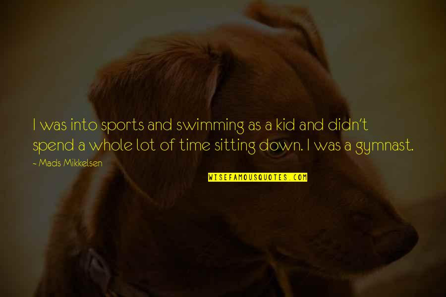 Sitting Down Quotes By Mads Mikkelsen: I was into sports and swimming as a
