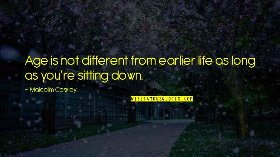 Sitting Down Quotes By Malcolm Cowley: Age is not different from earlier life as