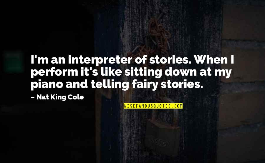 Sitting Down Quotes By Nat King Cole: I'm an interpreter of stories. When I perform