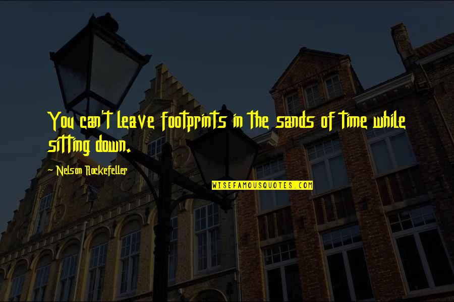 Sitting Down Quotes By Nelson Rockefeller: You can't leave footprints in the sands of