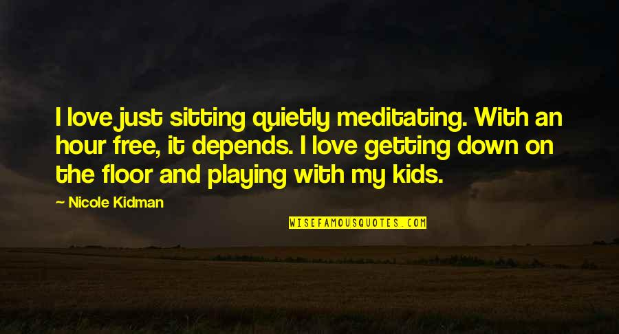 Sitting Down Quotes By Nicole Kidman: I love just sitting quietly meditating. With an