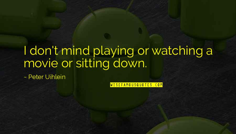 Sitting Down Quotes By Peter Uihlein: I don't mind playing or watching a movie