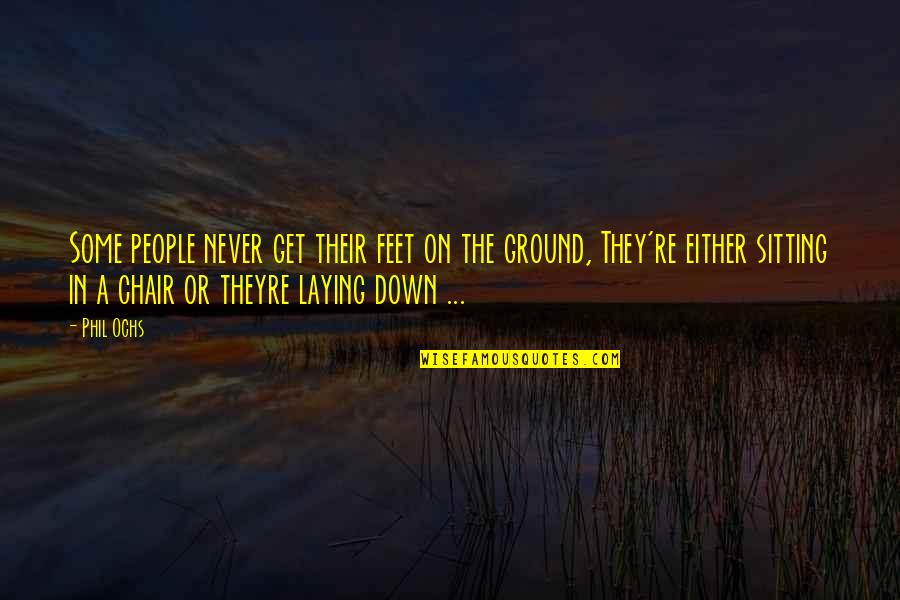 Sitting Down Quotes By Phil Ochs: Some people never get their feet on the