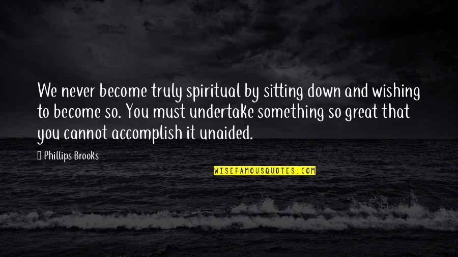 Sitting Down Quotes By Phillips Brooks: We never become truly spiritual by sitting down