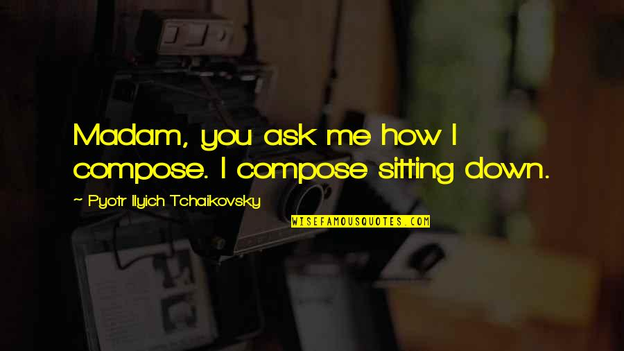 Sitting Down Quotes By Pyotr Ilyich Tchaikovsky: Madam, you ask me how I compose. I