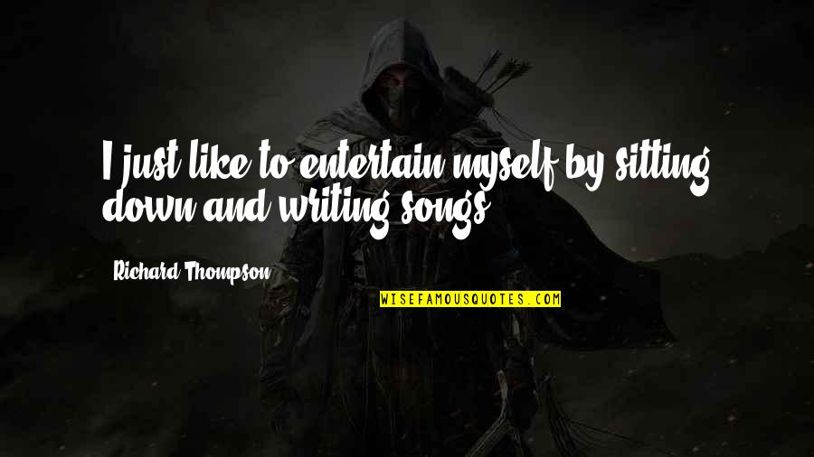 Sitting Down Quotes By Richard Thompson: I just like to entertain myself by sitting