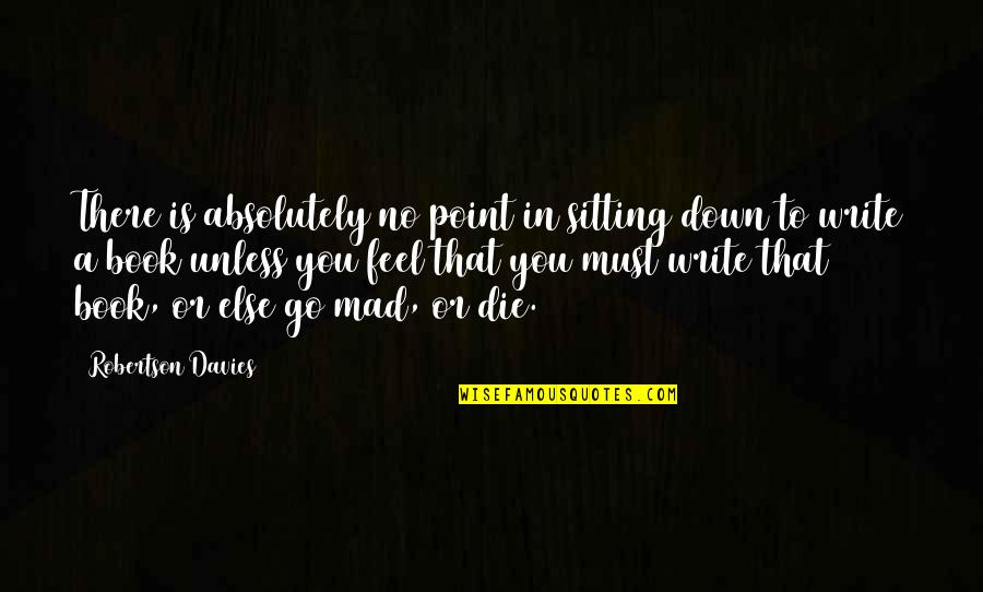 Sitting Down Quotes By Robertson Davies: There is absolutely no point in sitting down