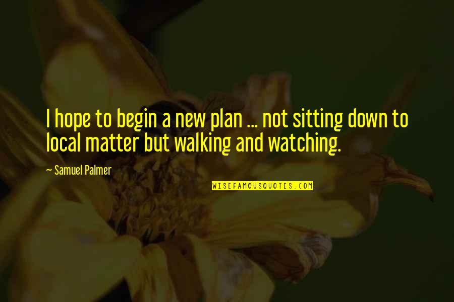 Sitting Down Quotes By Samuel Palmer: I hope to begin a new plan ...