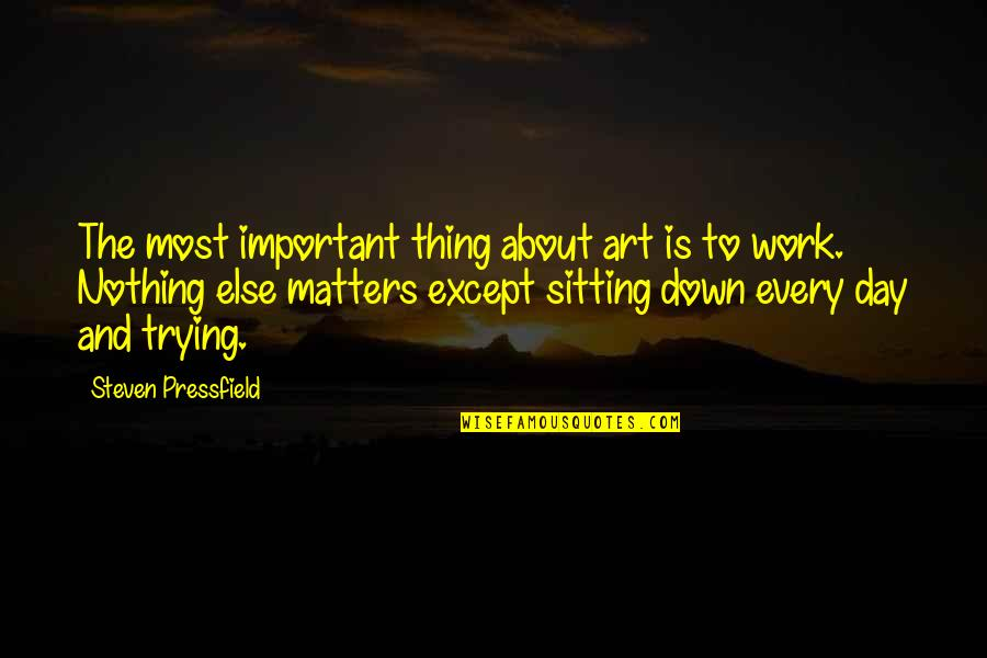 Sitting Down Quotes By Steven Pressfield: The most important thing about art is to