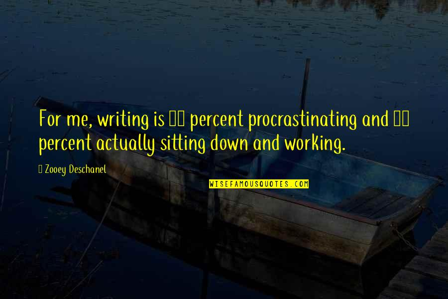 Sitting Down Quotes By Zooey Deschanel: For me, writing is 75 percent procrastinating and