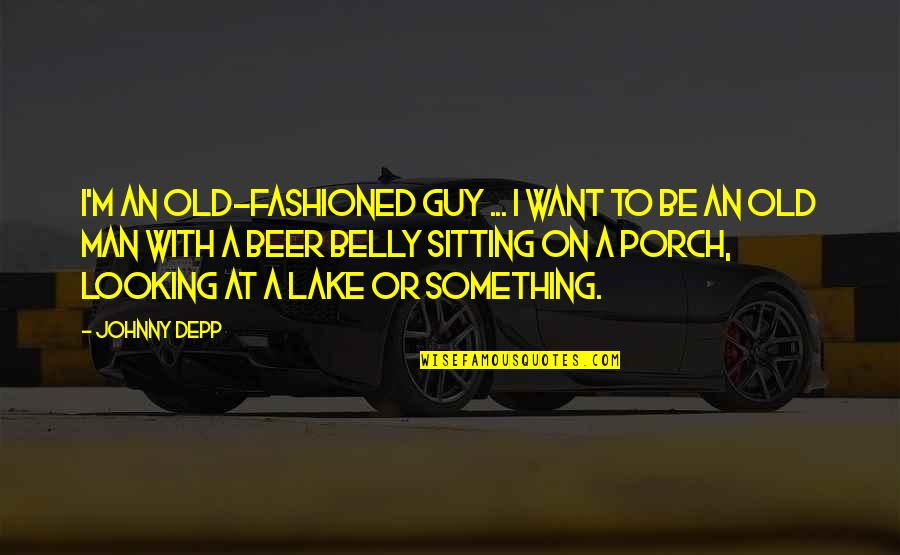 Sitting On The Porch Quotes By Johnny Depp: I'm an old-fashioned guy ... I want to