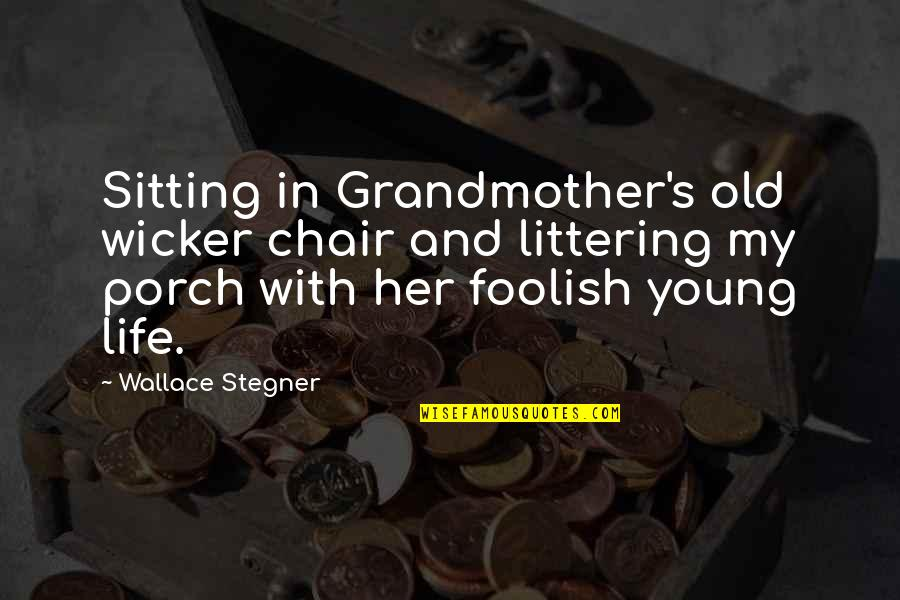 Sitting On The Porch Quotes By Wallace Stegner: Sitting in Grandmother's old wicker chair and littering