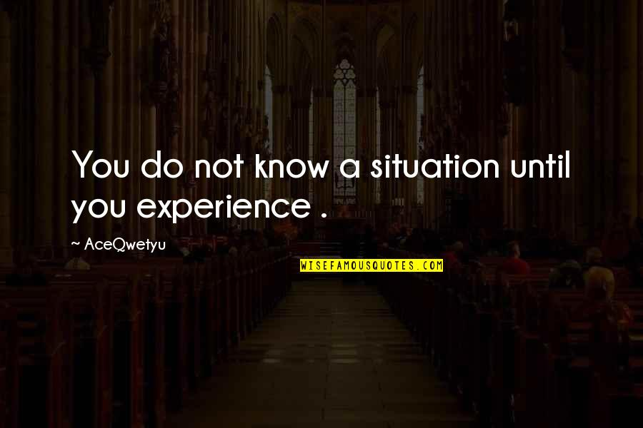 Situation Quotes And Quotes By AceQwetyu: You do not know a situation until you