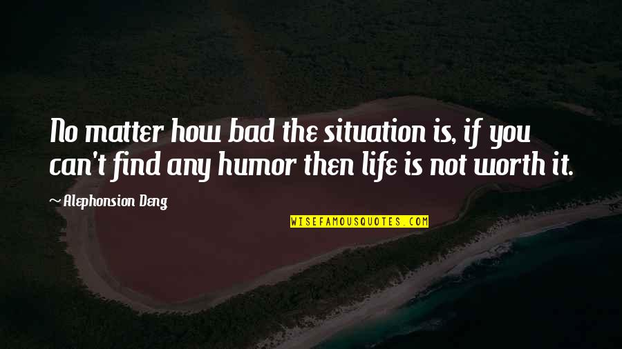 Situation Quotes And Quotes By Alephonsion Deng: No matter how bad the situation is, if