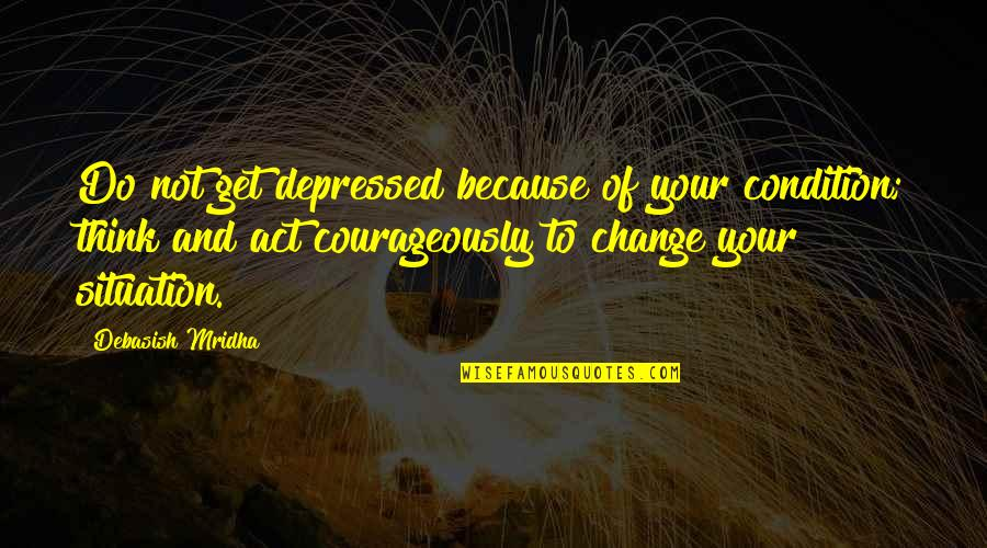 Situation Quotes And Quotes By Debasish Mridha: Do not get depressed because of your condition;
