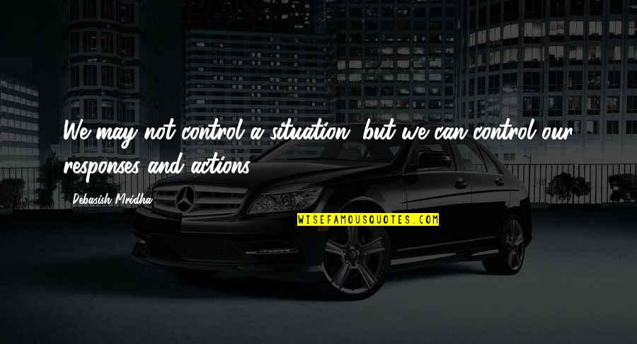 Situation Quotes And Quotes By Debasish Mridha: We may not control a situation, but we