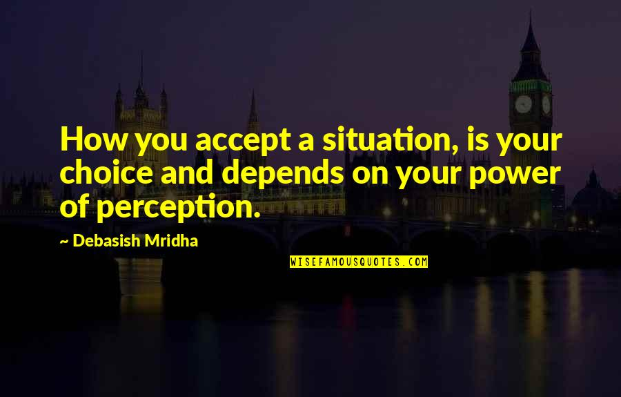Situation Quotes And Quotes By Debasish Mridha: How you accept a situation, is your choice