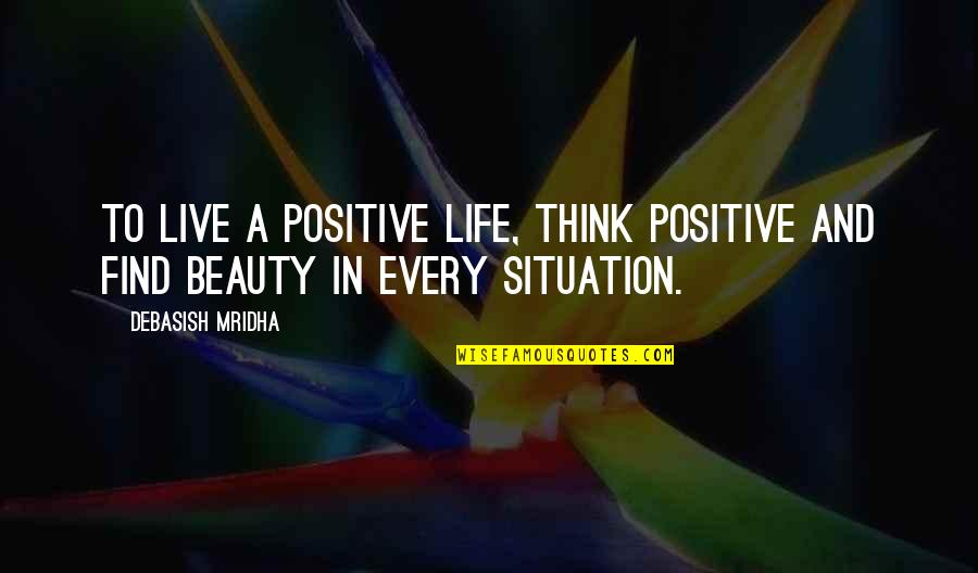 Situation Quotes And Quotes By Debasish Mridha: To live a positive life, think positive and