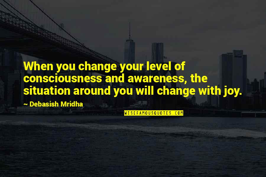 Situation Quotes And Quotes By Debasish Mridha: When you change your level of consciousness and