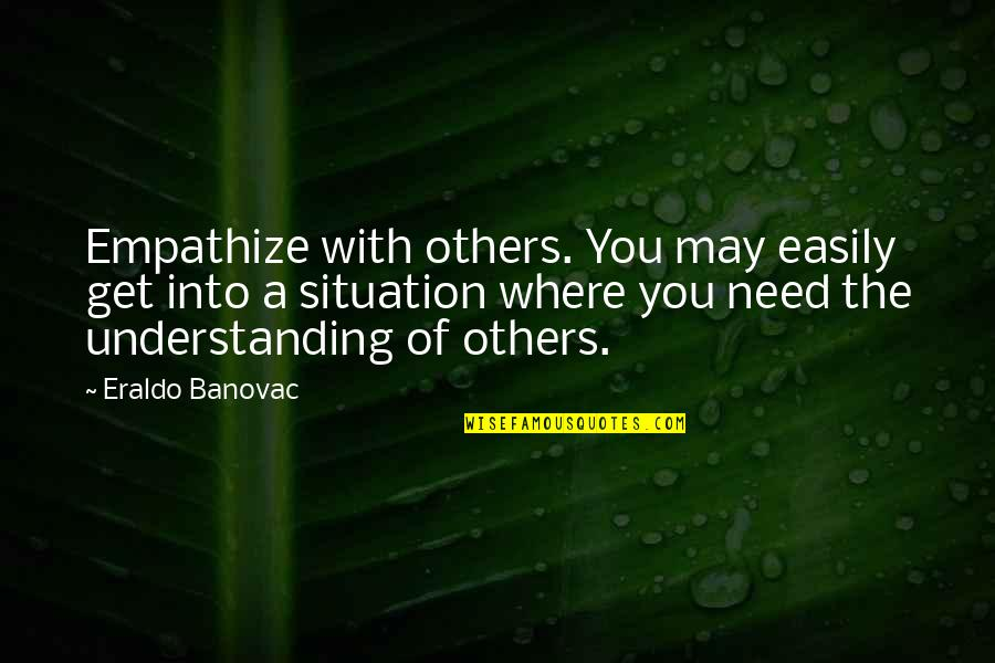 Situation Quotes And Quotes By Eraldo Banovac: Empathize with others. You may easily get into