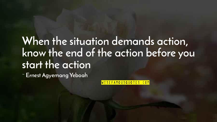 Situation Quotes And Quotes By Ernest Agyemang Yeboah: When the situation demands action, know the end