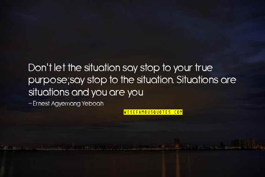 Situation Quotes And Quotes By Ernest Agyemang Yeboah: Don't let the situation say stop to your