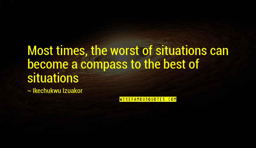 Situation Quotes And Quotes By Ikechukwu Izuakor: Most times, the worst of situations can become