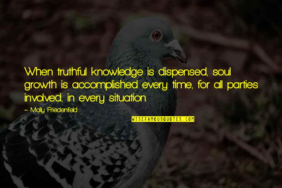 Situation Quotes And Quotes By Molly Friedenfeld: When truthful knowledge is dispensed, soul growth is