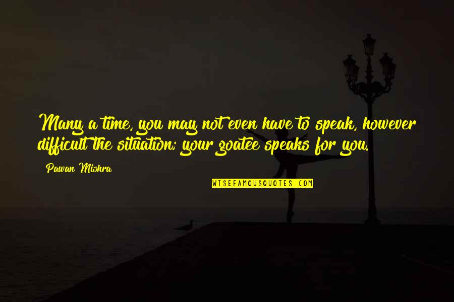 Situation Quotes And Quotes By Pawan Mishra: Many a time, you may not even have