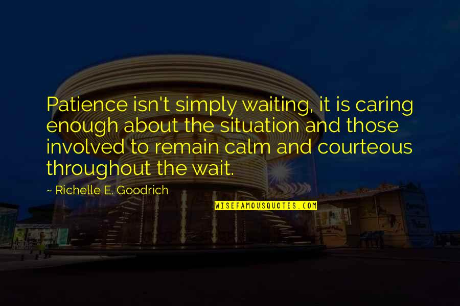Situation Quotes And Quotes By Richelle E. Goodrich: Patience isn't simply waiting, it is caring enough
