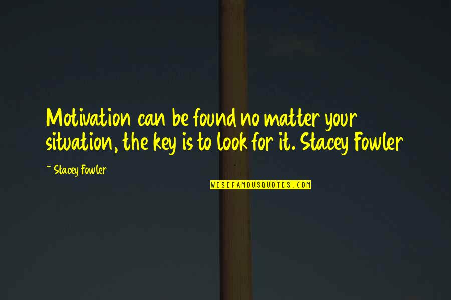 Situation Quotes And Quotes By Stacey Fowler: Motivation can be found no matter your situation,