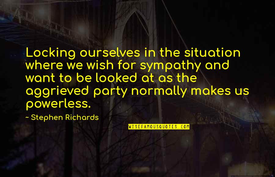 Situation Quotes And Quotes By Stephen Richards: Locking ourselves in the situation where we wish