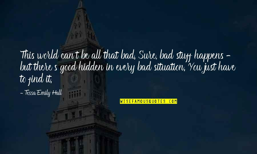Situation Quotes And Quotes By Tessa Emily Hall: This world can't be all that bad. Sure,