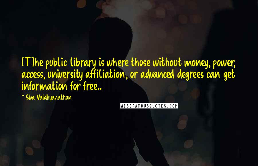 Siva Vaidhyanathan quotes: [T]he public library is where those without money, power, access, university affiliation, or advanced degrees can get information for free..