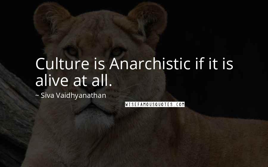 Siva Vaidhyanathan quotes: Culture is Anarchistic if it is alive at all.