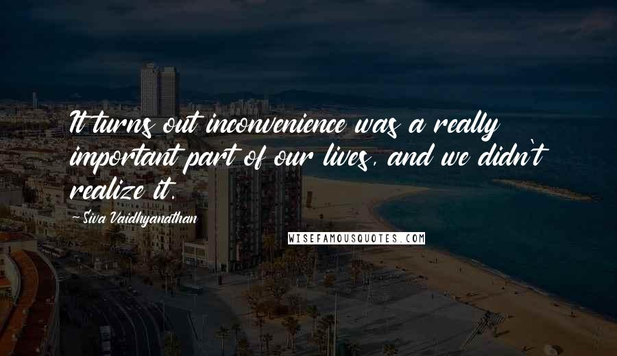 Siva Vaidhyanathan quotes: It turns out inconvenience was a really important part of our lives, and we didn't realize it.
