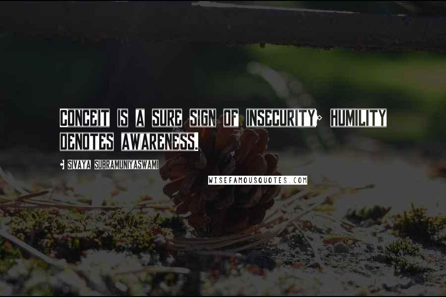 Sivaya Subramuniyaswami quotes: Conceit is a sure sign of insecurity; humility denotes awareness.