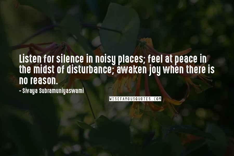 Sivaya Subramuniyaswami quotes: Listen for silence in noisy places; feel at peace in the midst of disturbance; awaken joy when there is no reason.