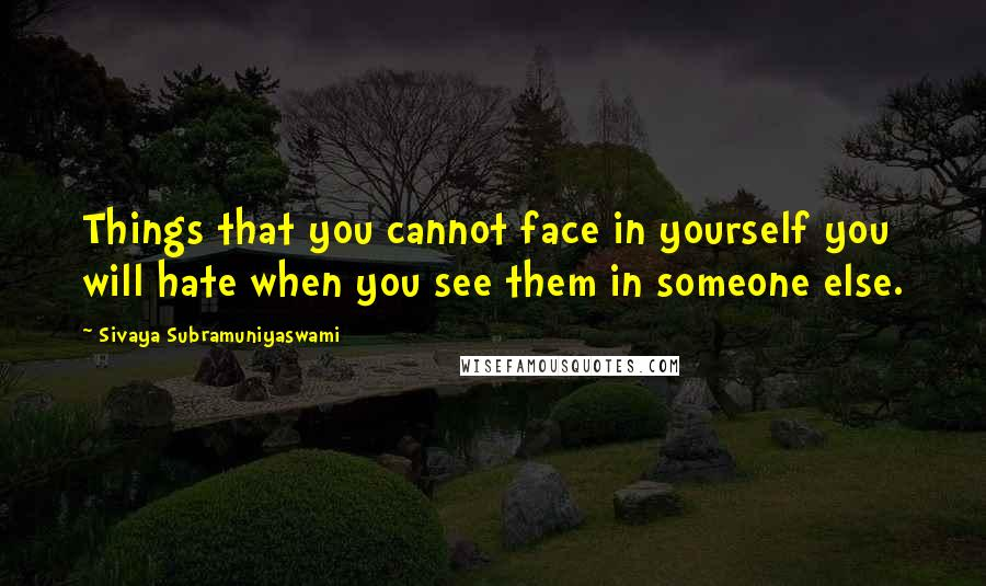 Sivaya Subramuniyaswami quotes: Things that you cannot face in yourself you will hate when you see them in someone else.