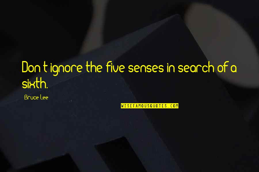 Sixth Senses Quotes By Bruce Lee: Don't ignore the five senses in search of