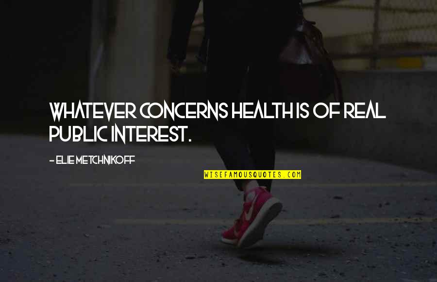 Sixth Senses Quotes By Elie Metchnikoff: Whatever concerns health is of real public interest.