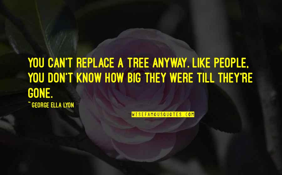 Sixth Senses Quotes By George Ella Lyon: You can't replace a tree anyway. Like people,