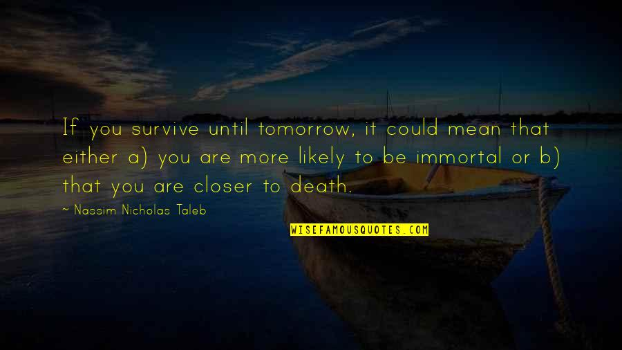 Sixth Senses Quotes By Nassim Nicholas Taleb: If you survive until tomorrow, it could mean