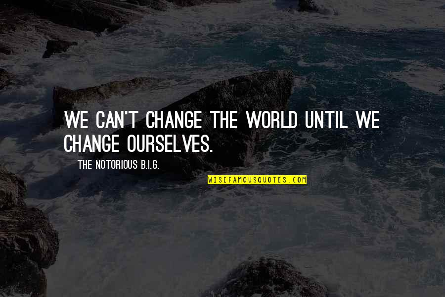Sixth Senses Quotes By The Notorious B.I.G.: We can't change the world until we change