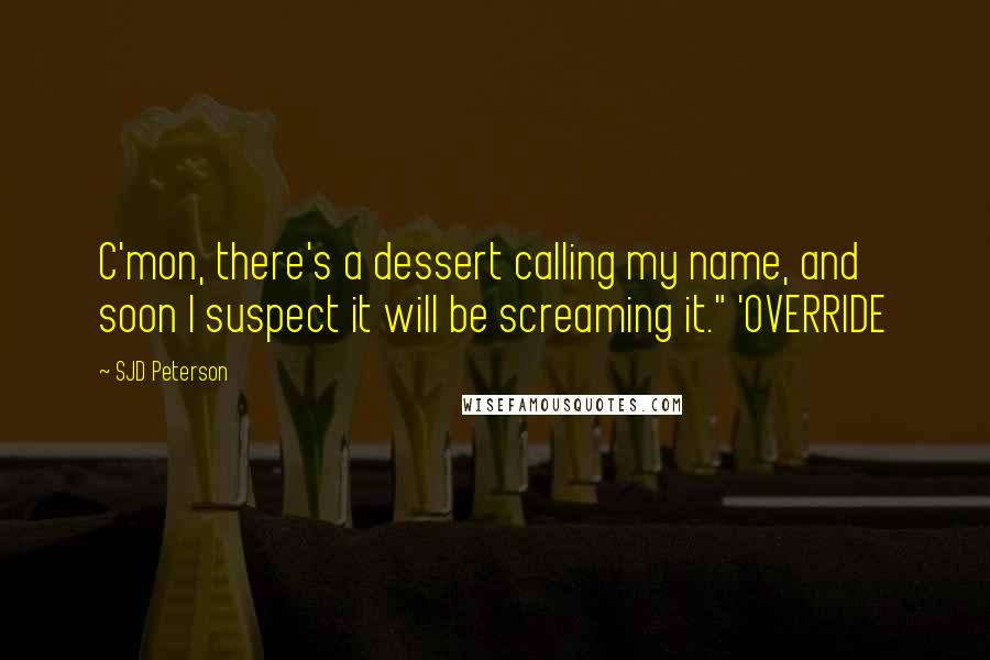 "SJD Peterson quotes: C'mon, there's a dessert calling my name, and soon I suspect it will be screaming it."" 'OVERRIDE"