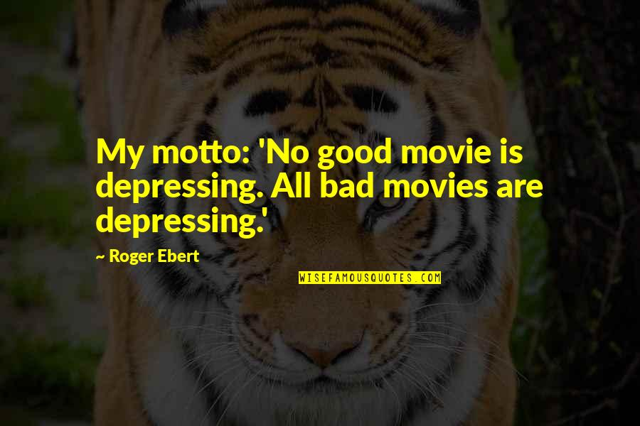 Skepticisim Quotes By Roger Ebert: My motto: 'No good movie is depressing. All